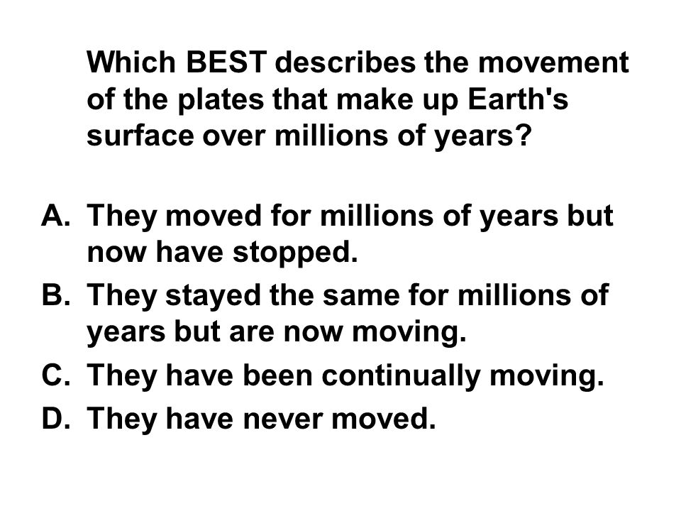 Which BEST describes the movement of the plates that make up Earth s surface over millions of years