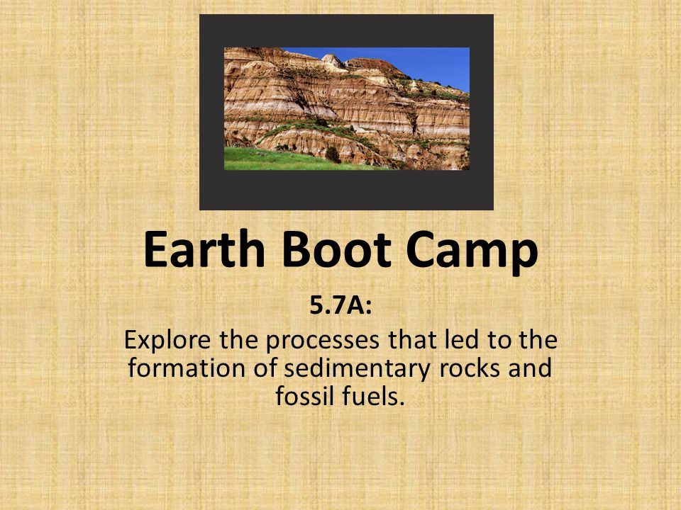 Earth Boot Camp 5.7A: Explore the processes that led to the formation of sedimentary rocks and fossil fuels.