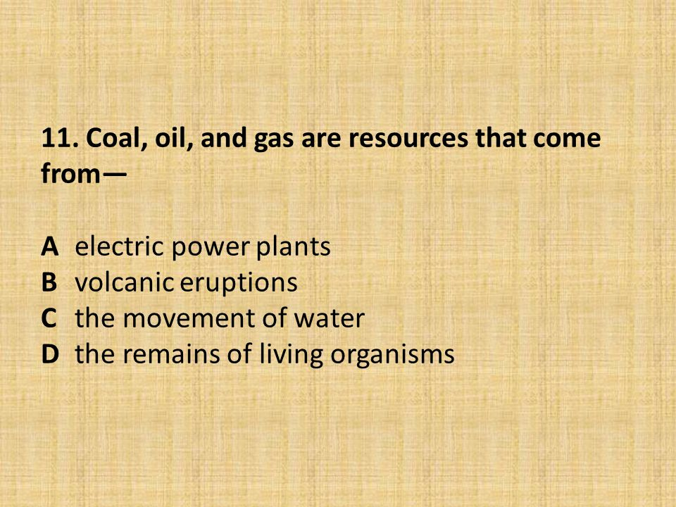 11. Coal, oil, and gas are resources that come from— A