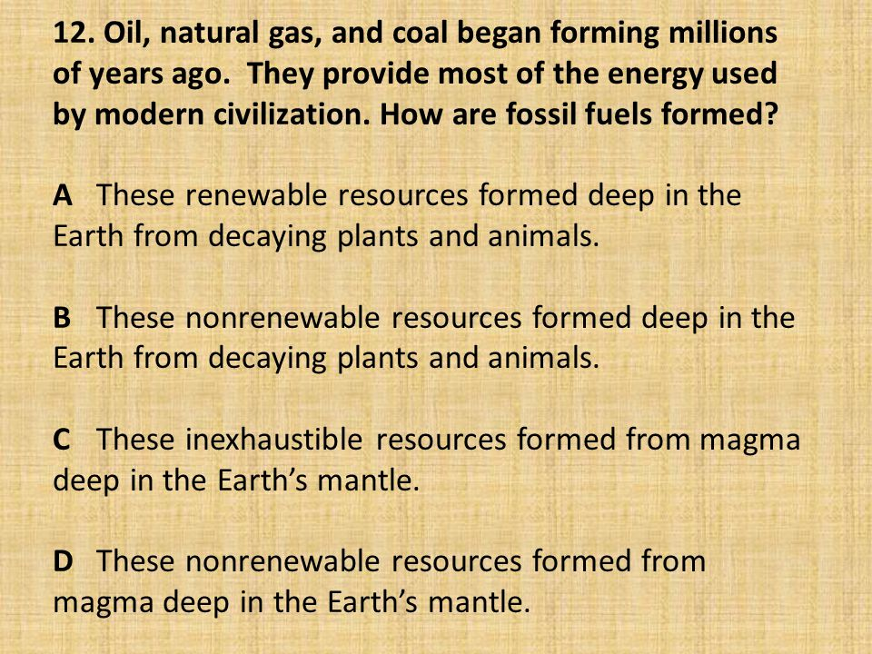 12. Oil, natural gas, and coal began forming millions of years ago