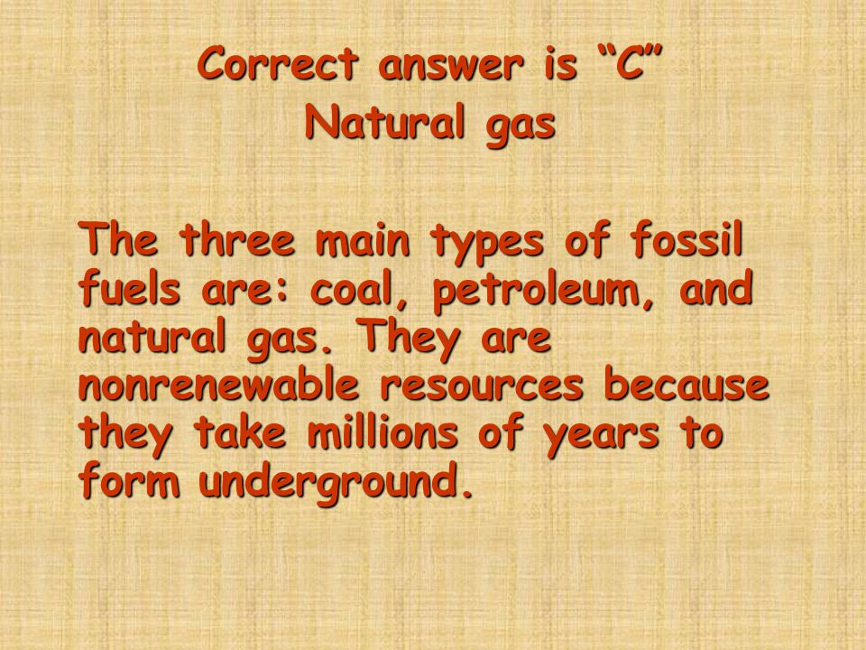 Correct answer is C Natural gas.