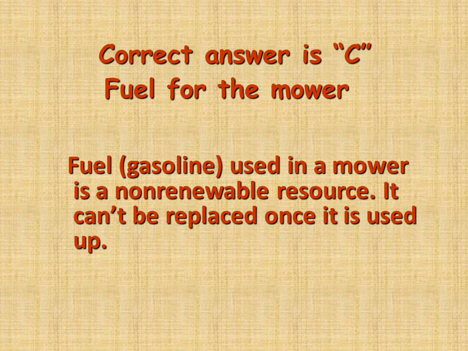 Correct answer is C Fuel for the mower.