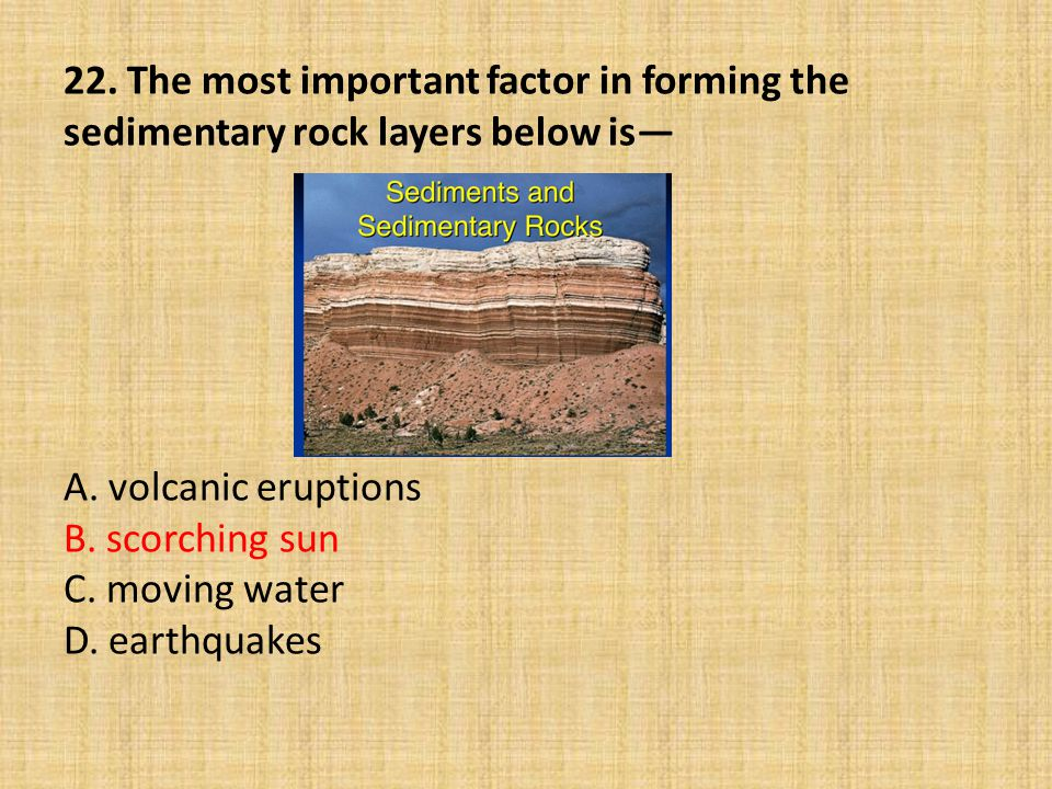 22. The most important factor in forming the sedimentary rock layers below is— A.