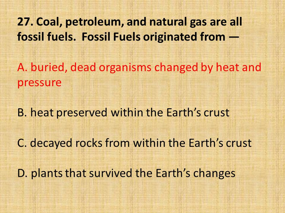27. Coal, petroleum, and natural gas are all fossil fuels