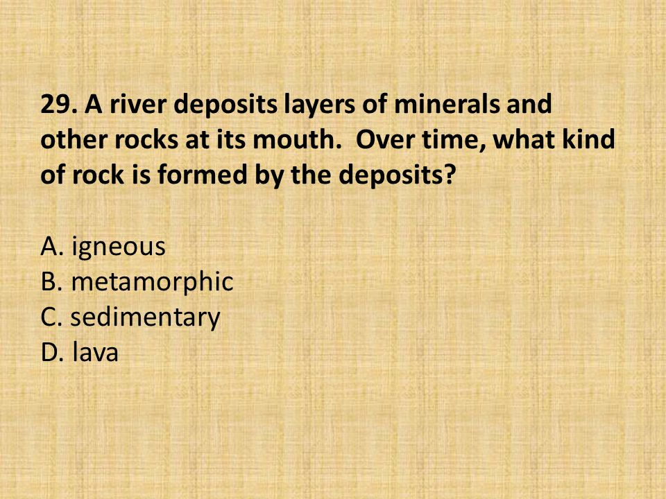 29. A river deposits layers of minerals and other rocks at its mouth