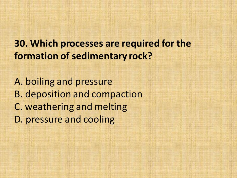 30. Which processes are required for the formation of sedimentary rock