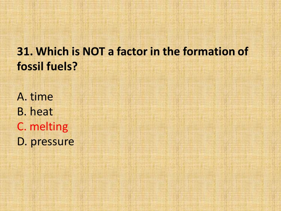31. Which is NOT a factor in the formation of fossil fuels. A. time B