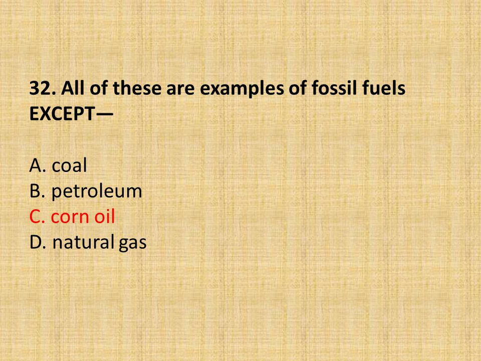 32. All of these are examples of fossil fuels EXCEPT— A. coal B