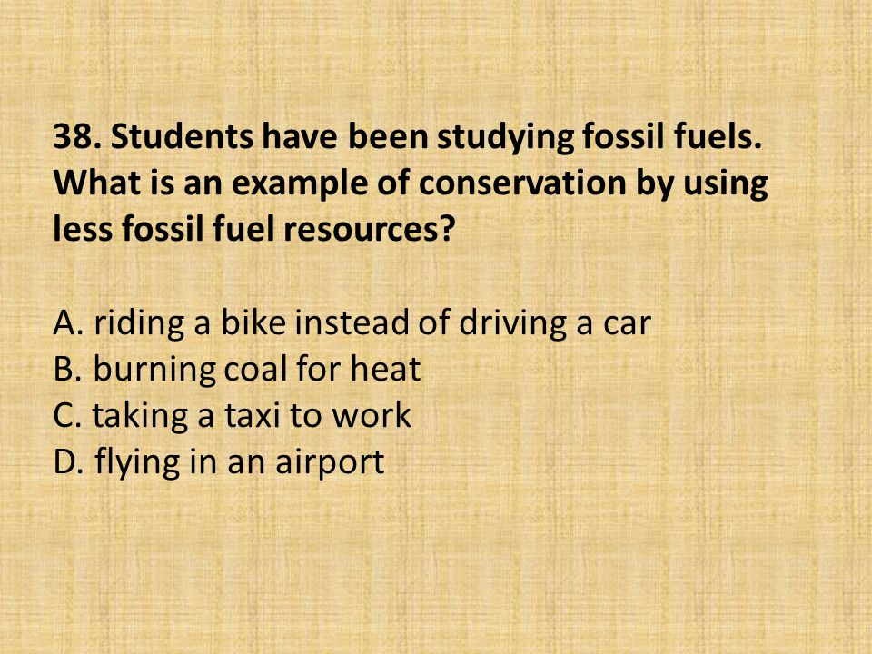 38. Students have been studying fossil fuels