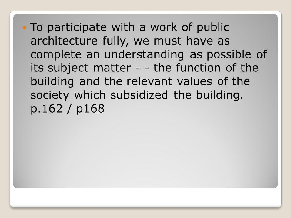 To participate with a work of public architecture fully, we must have as complete an understanding as possible of its subject matter - - the function of the building and the relevant values of the society which subsidized the building.