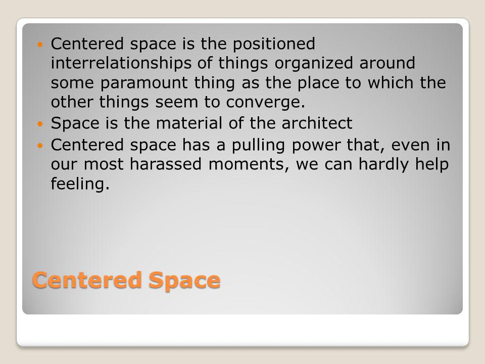 Centered space is the positioned interrelationships of things organized around some paramount thing as the place to which the other things seem to converge.