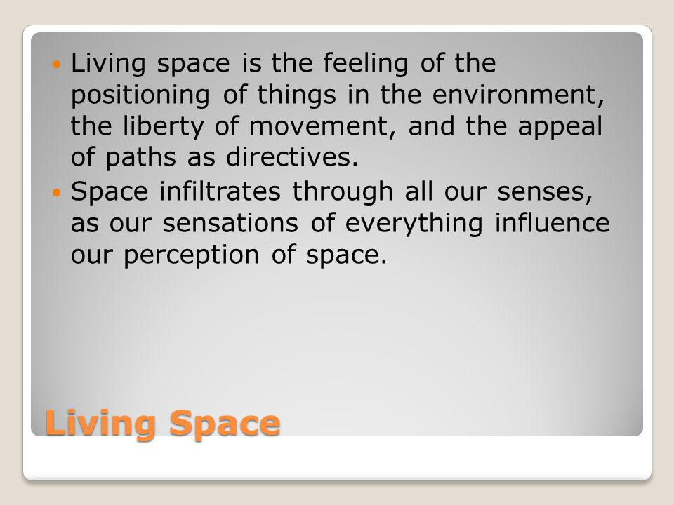 Living space is the feeling of the positioning of things in the environment, the liberty of movement, and the appeal of paths as directives.
