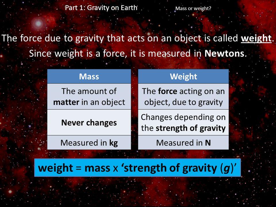 weight = mass x 'strength of gravity (g)'