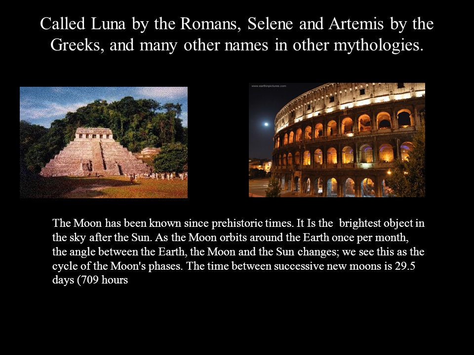 Called Luna by the Romans, Selene and Artemis by the Greeks, and many other names in other mythologies.