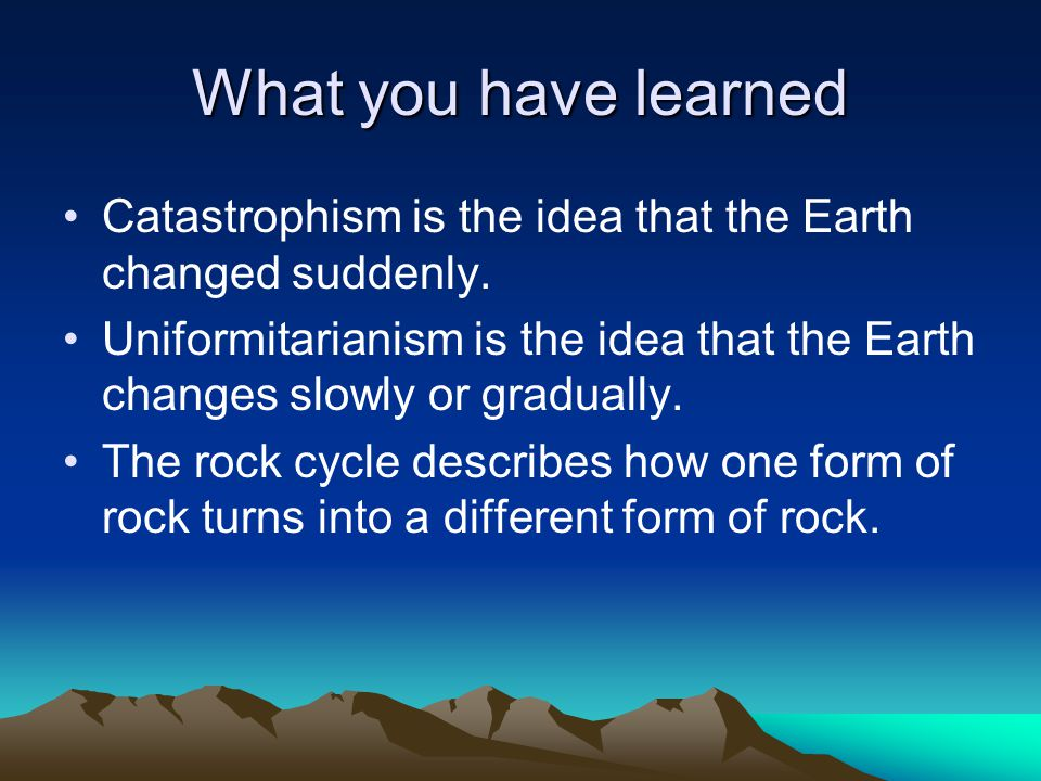 What you have learned Catastrophism is the idea that the Earth changed suddenly.