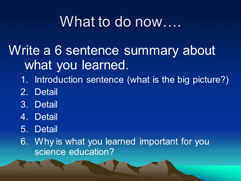 What to do now…. Write a 6 sentence summary about what you learned.