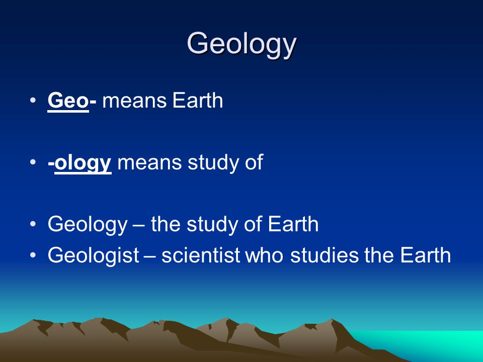 Geology Geo- means Earth -ology means study of