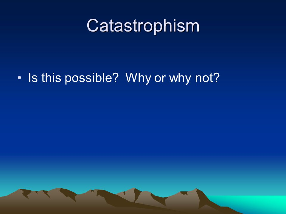 Catastrophism Is this possible Why or why not