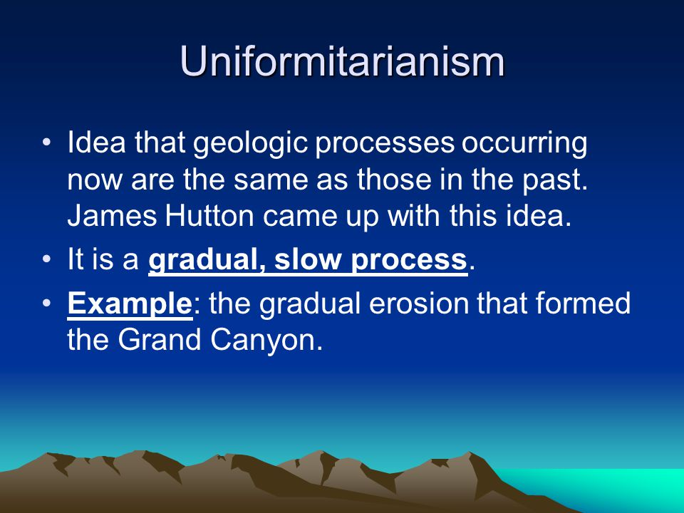 Uniformitarianism Idea that geologic processes occurring now are the same as those in the past. James Hutton came up with this idea.