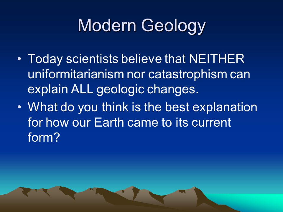 Modern Geology Today scientists believe that NEITHER uniformitarianism nor catastrophism can explain ALL geologic changes.