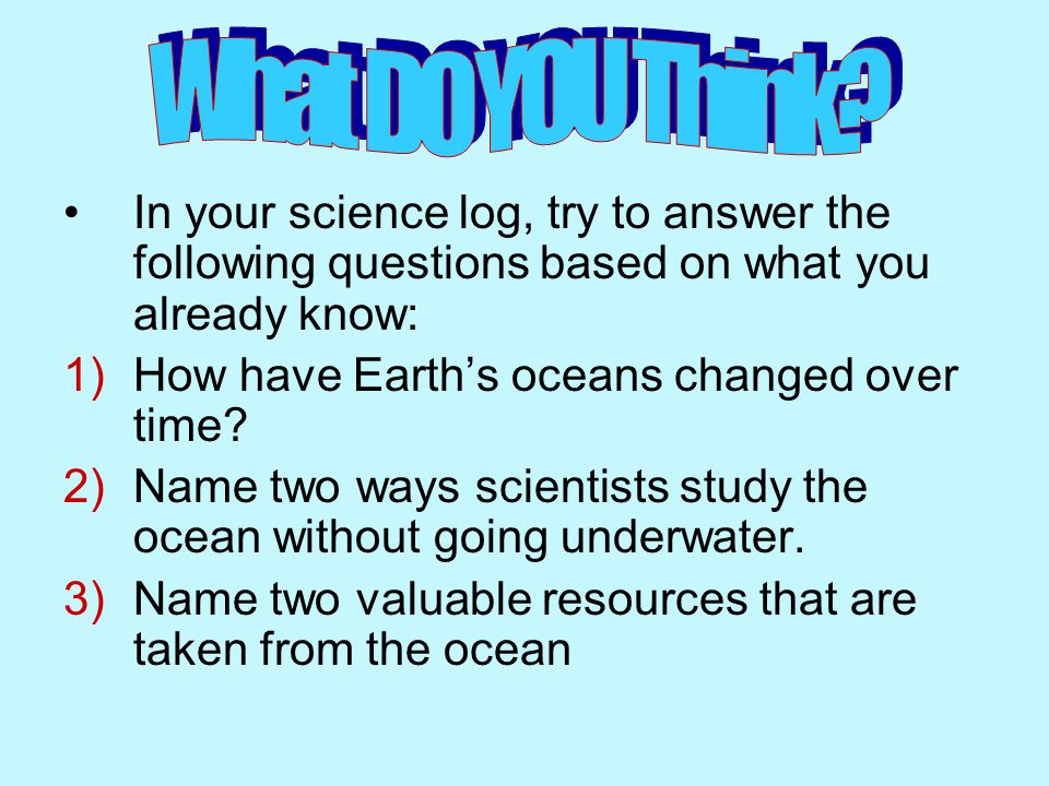 What DO YOU Think In your science log, try to answer the following questions based on what you already know: