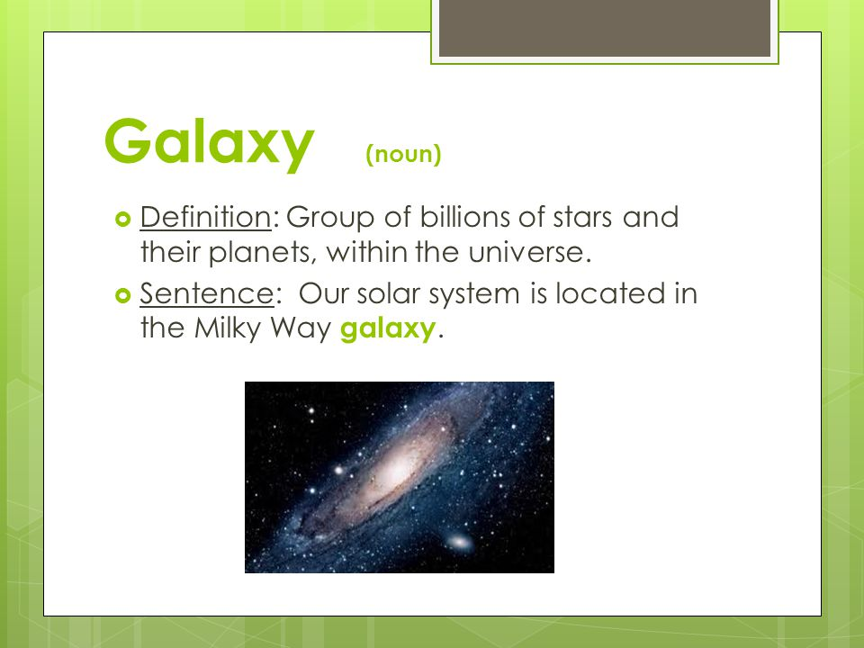 Galaxy (noun) Definition: Group of billions of stars and their planets, within the universe.