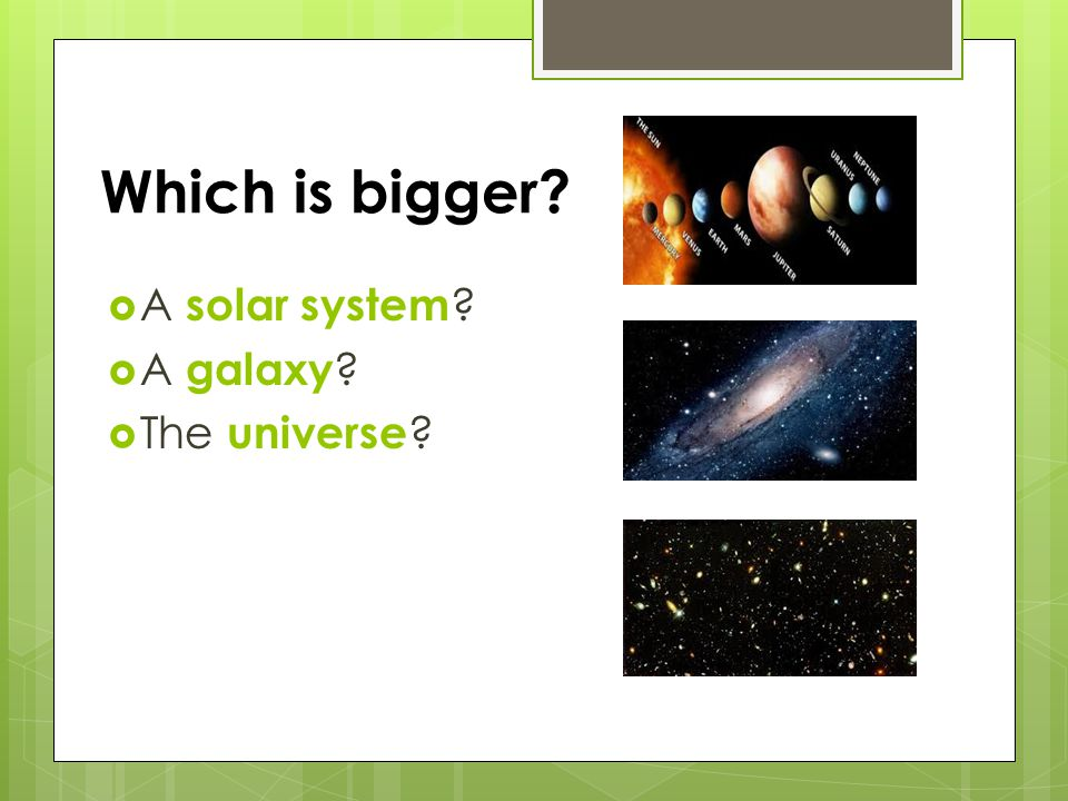 Which is bigger A solar system A galaxy The universe