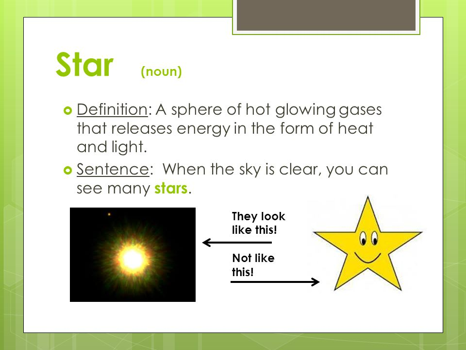 Star (noun) Definition: A sphere of hot glowing gases that releases energy in the form of heat and light.