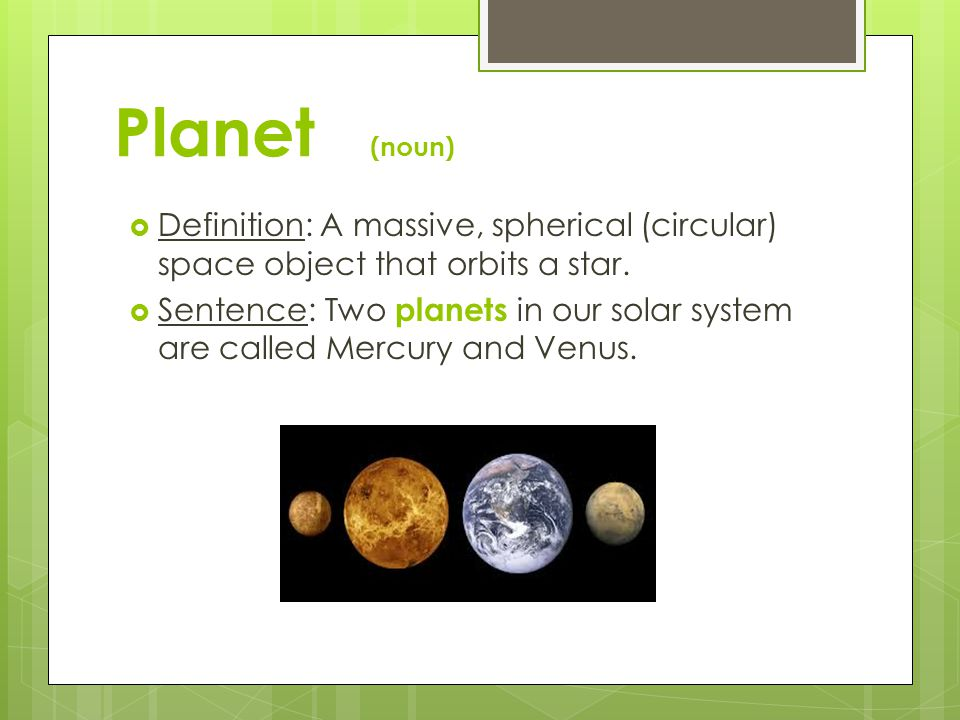 Planet (noun) Definition: A massive, spherical (circular) space object that orbits a star.