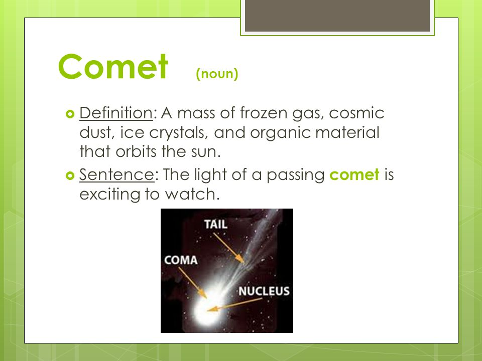 Comet (noun) Definition: A mass of frozen gas, cosmic dust, ice crystals, and organic material that orbits the sun.