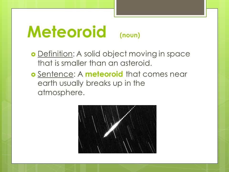 Meteoroid (noun) Definition: A solid object moving in space that is smaller than an asteroid.