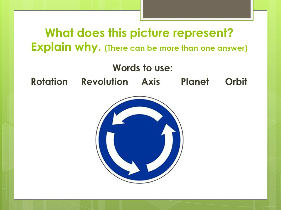 Words to use: Rotation Revolution Axis Planet Orbit