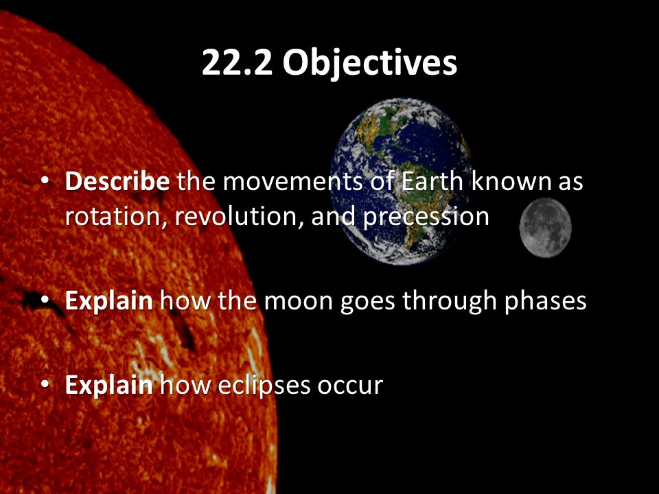 22.2 Objectives Describe the movements of Earth known as rotation, revolution, and precession. Explain how the moon goes through phases.