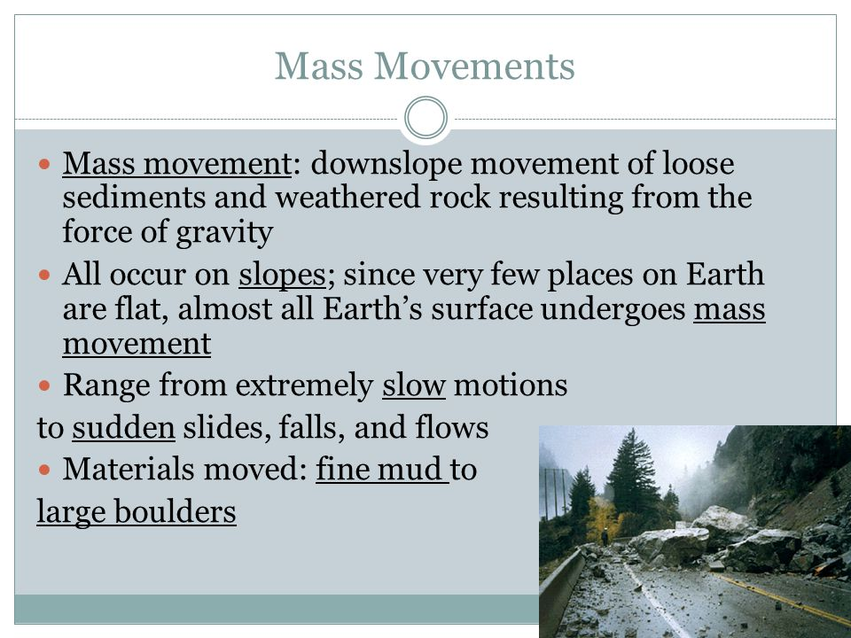 Mass Movements Mass movement: downslope movement of loose sediments and weathered rock resulting from the force of gravity.