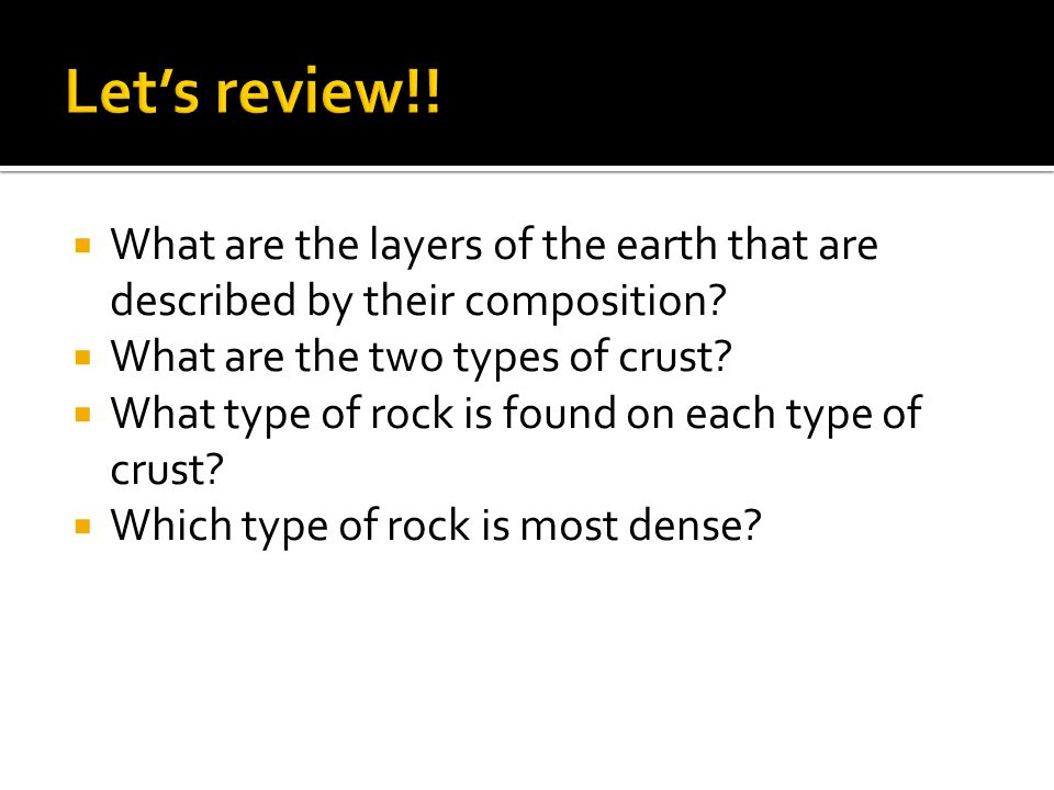 Let's review!! What are the layers of the earth that are described by their composition What are the two types of crust