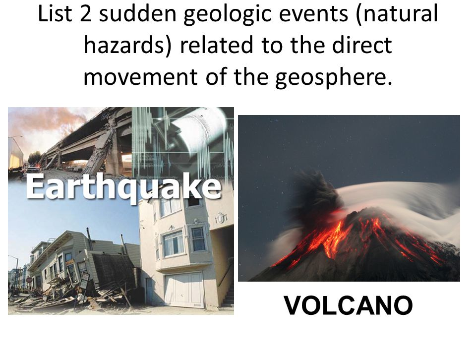List 2 sudden geologic events (natural hazards) related to the direct movement of the geosphere.