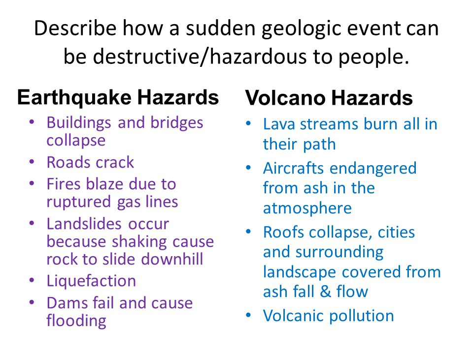 Describe how a sudden geologic event can be destructive/hazardous to people.