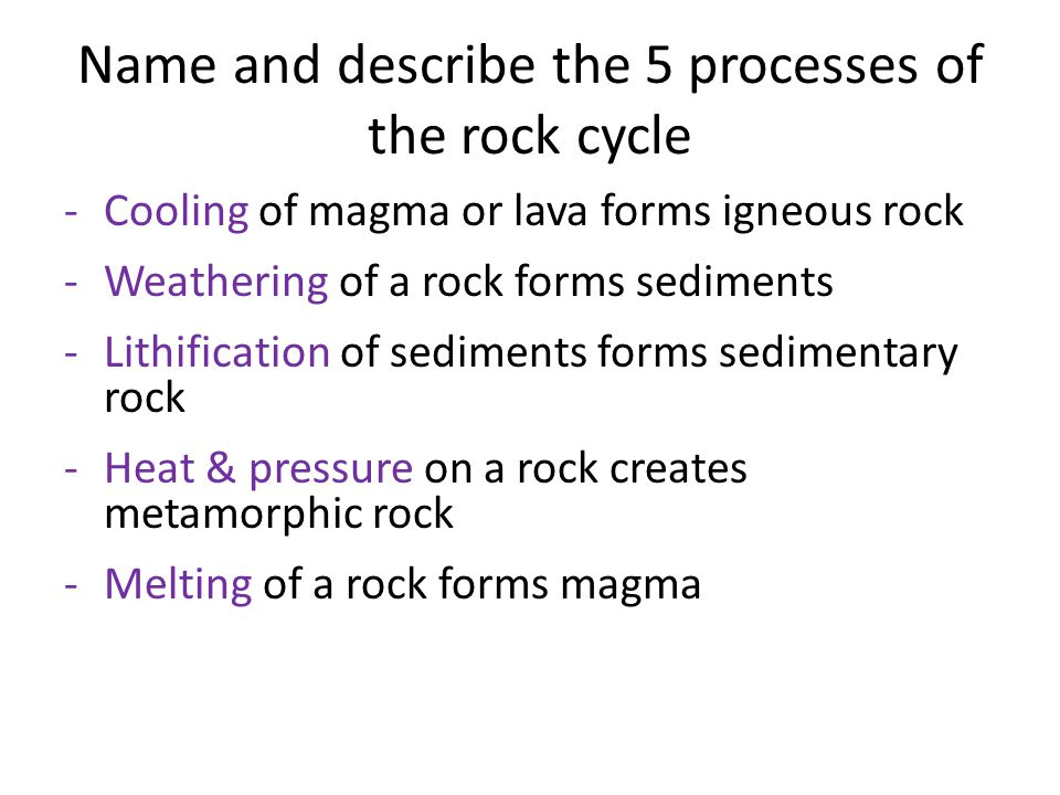 Name and describe the 5 processes of the rock cycle