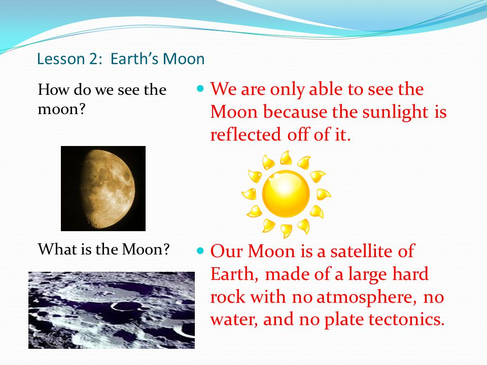 Lesson 2: Earth's Moon How do we see the moon What is the Moon We are only able to see the Moon because the sunlight is reflected off of it.