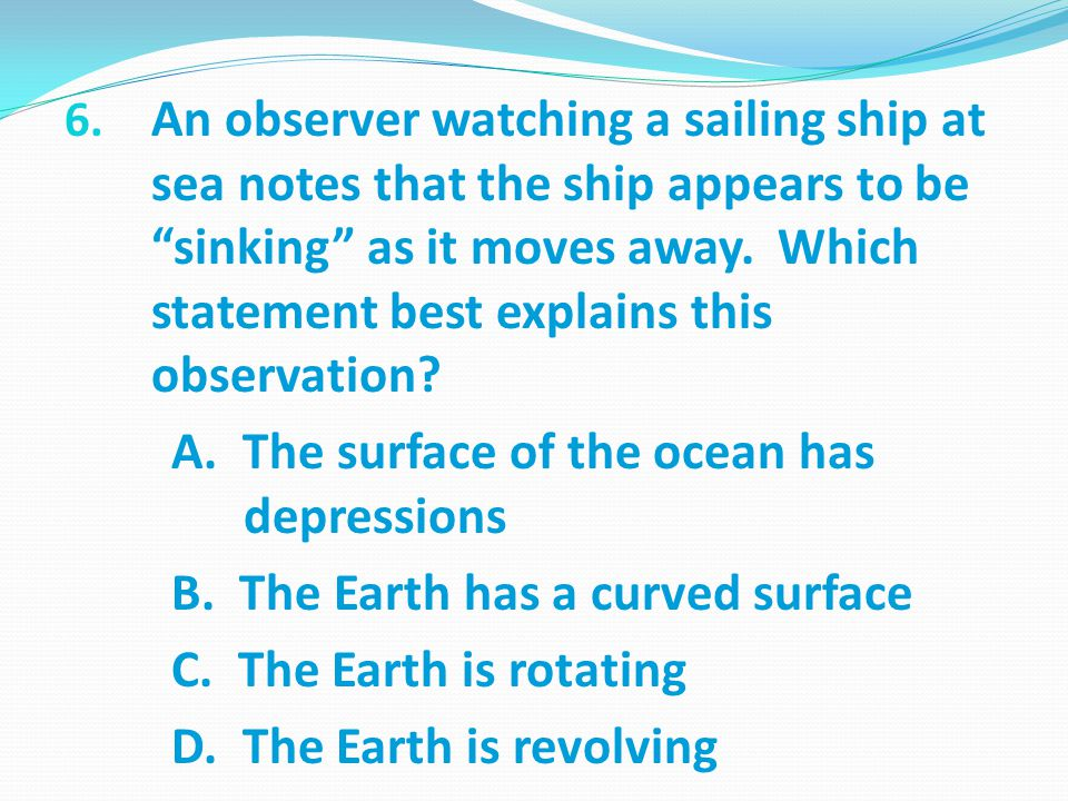 An observer watching a sailing ship at sea notes that the ship appears to be sinking as it moves away. Which statement best explains this observation
