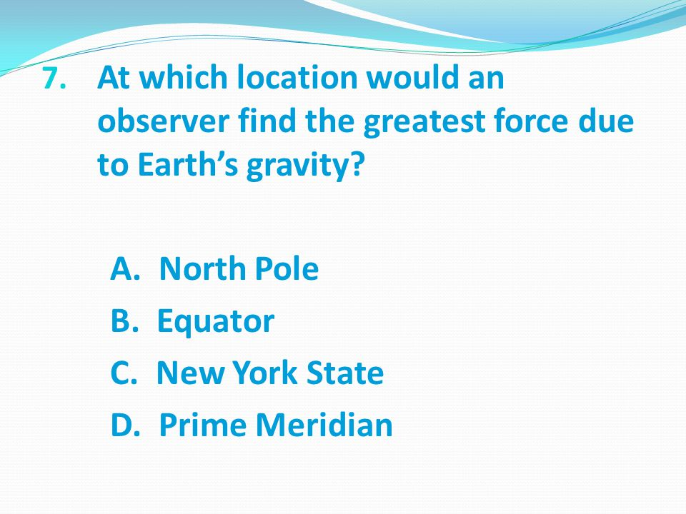 At which location would an observer find the greatest force due to Earth's gravity