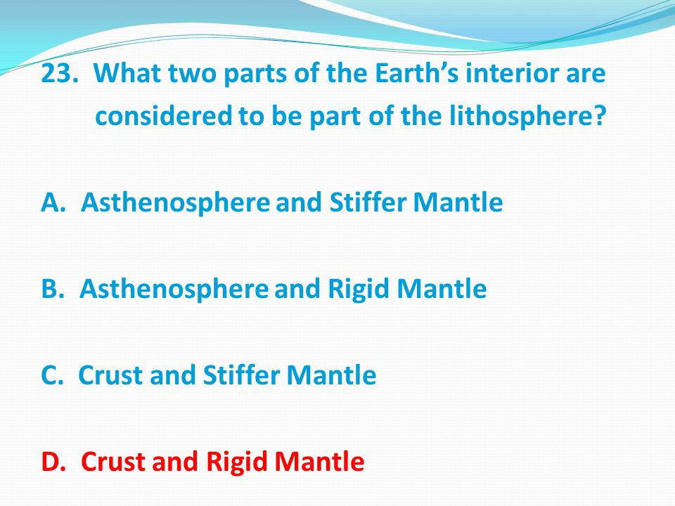 23. What two parts of the Earth's interior are considered to be part of the lithosphere.