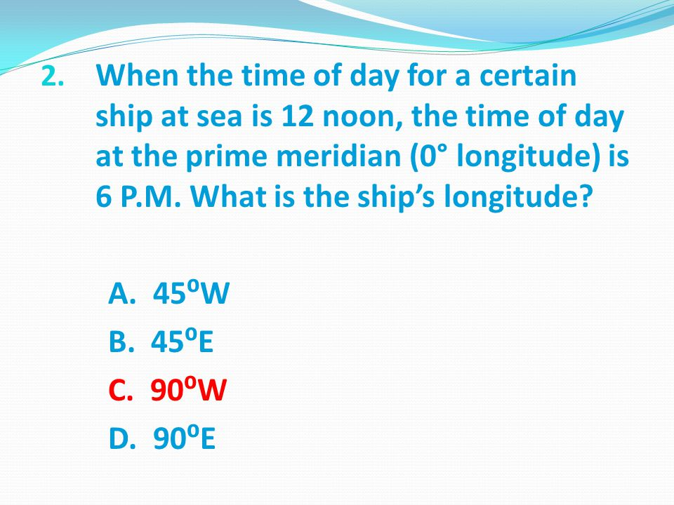 When the time of day for a certain ship at sea is 12 noon, the time of day at the prime meridian (0° longitude) is 6 P.M. What is the ship's longitude