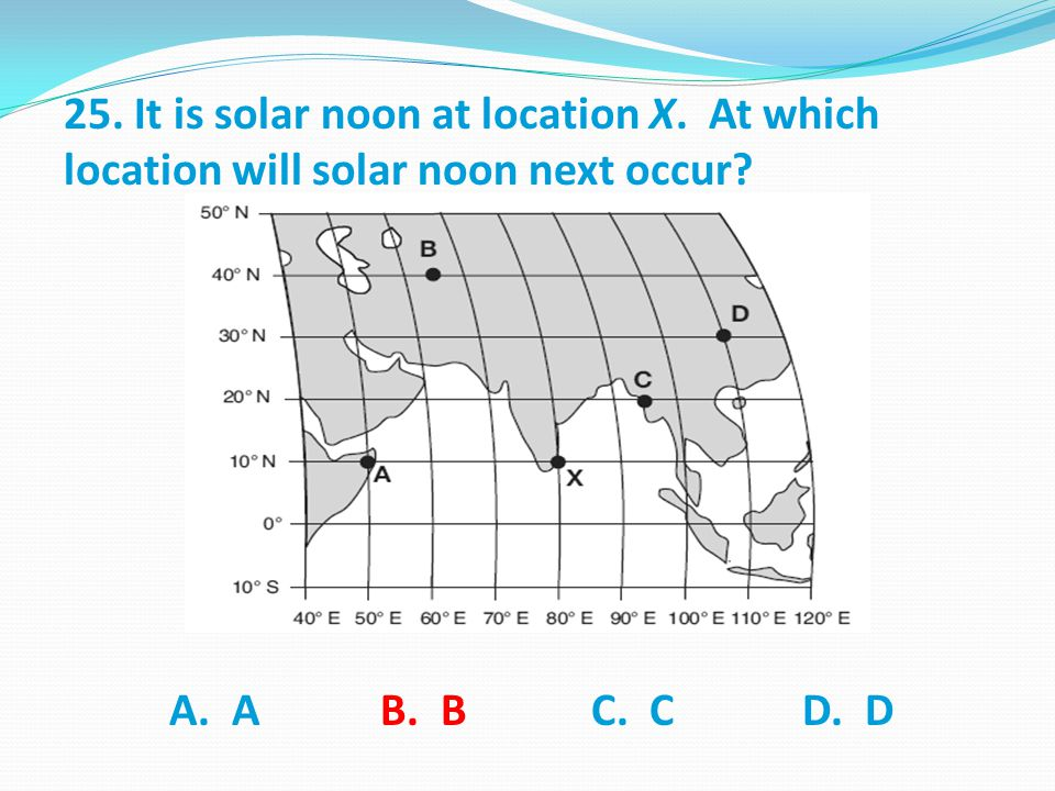 25. It is solar noon at location X