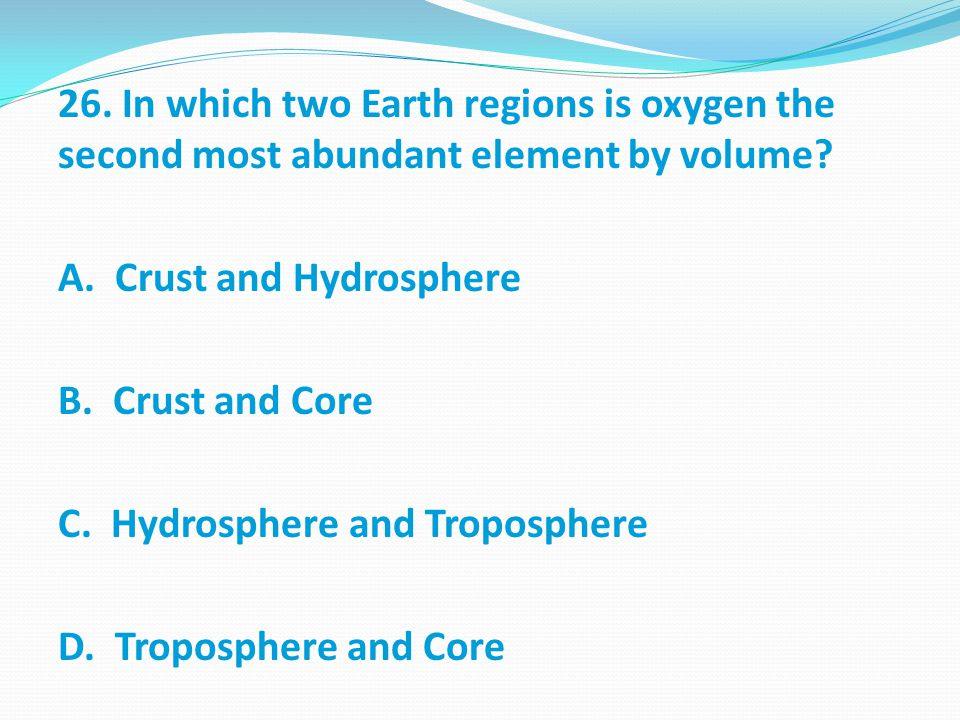 26. In which two Earth regions is oxygen the second most abundant element by volume.