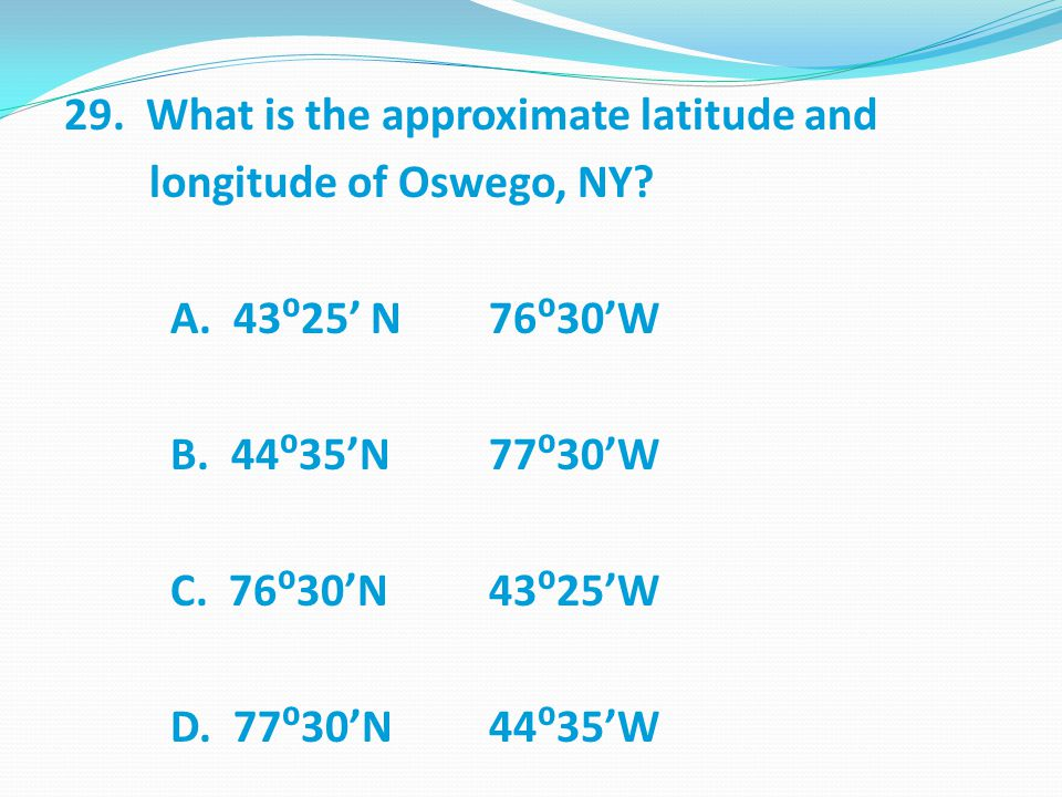 29. What is the approximate latitude and longitude of Oswego, NY. A