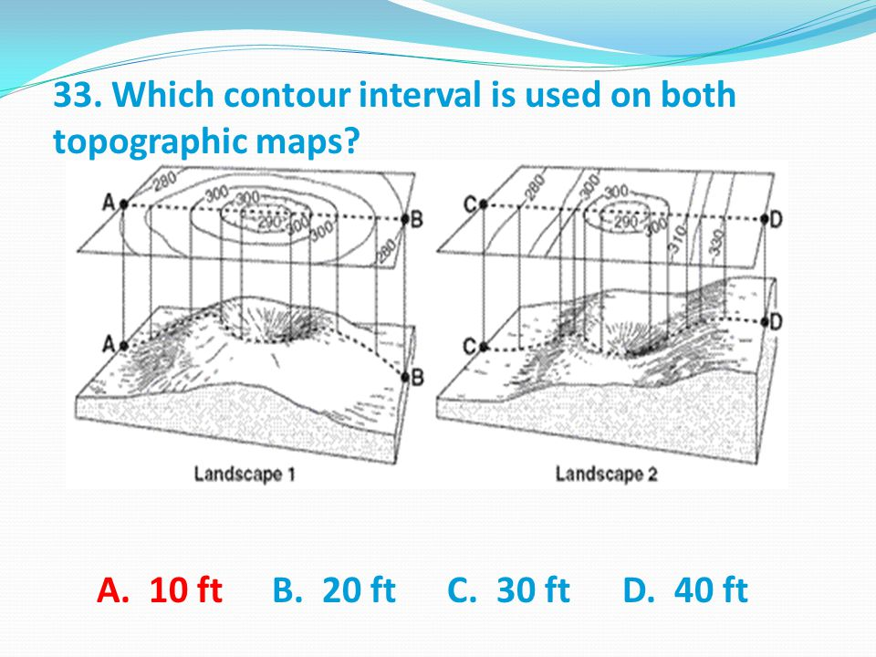 33. Which contour interval is used on both topographic maps A. 10 ft B. 20 ft C. 30 ft D. 40 ft