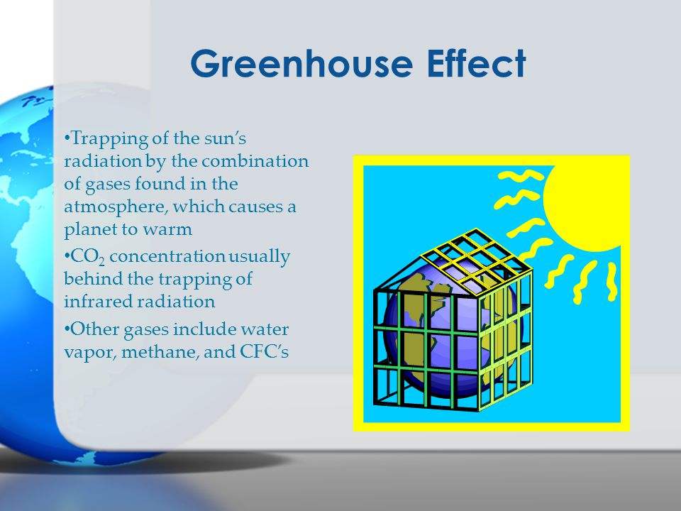 Greenhouse Effect Trapping of the sun's radiation by the combination of gases found in the atmosphere, which causes a planet to warm.