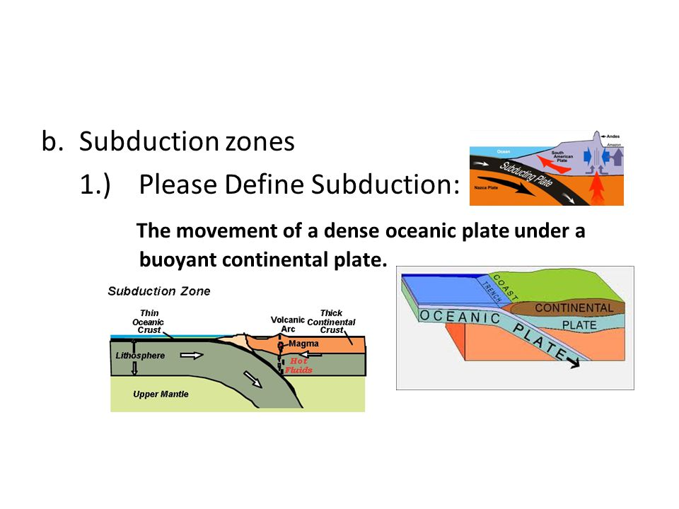 Subduction zones 1.) Please Define Subduction: The movement of a dense oceanic plate under a buoyant continental plate.