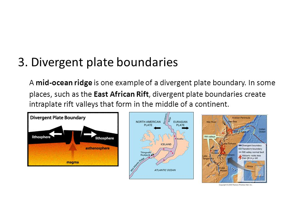 3. Divergent plate boundaries A mid-ocean ridge is one example of a divergent plate boundary.